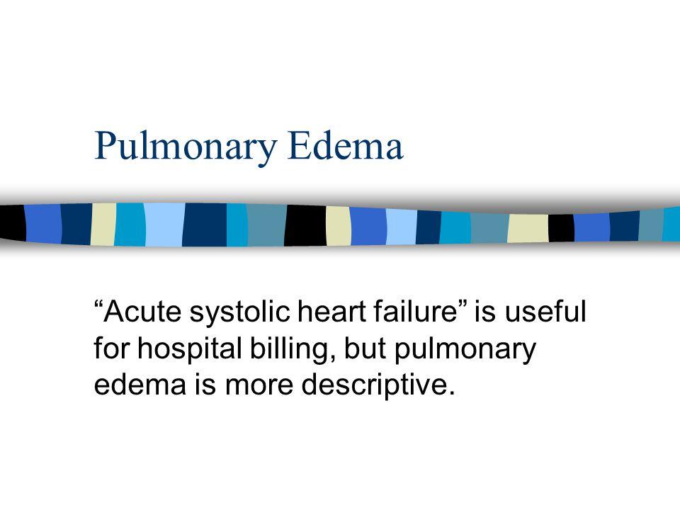 "Pulmonary Edema ""Acute systolic heart failure"" is useful for hospital billing, but pulmonary edema is more descriptive."