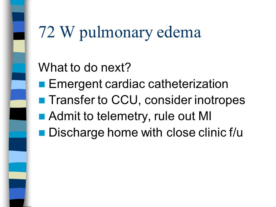 72 W pulmonary edema What to do next? Emergent cardiac catheterization Transfer to CCU, consider inotropes Admit to telemetry, rule out MI Discharge h