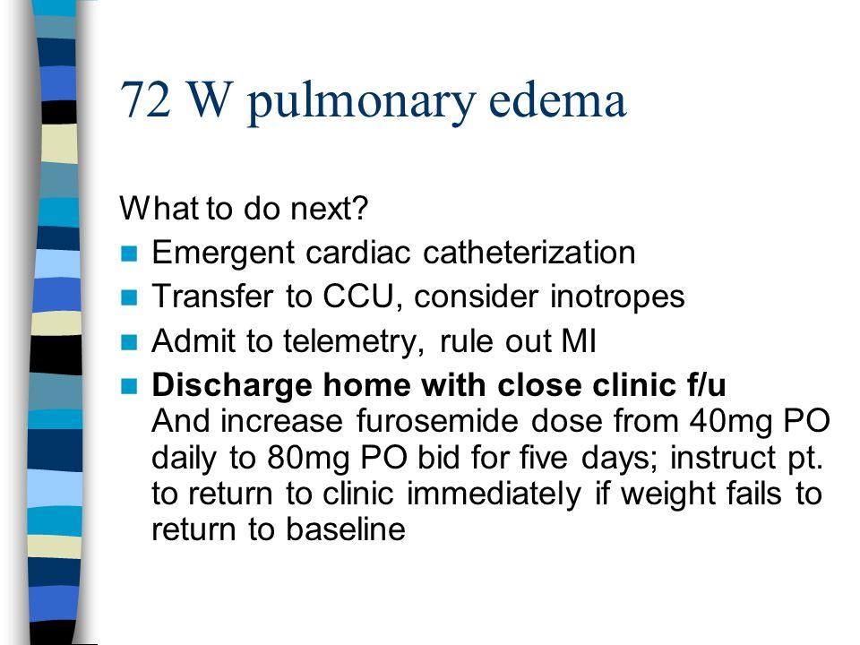 72 W pulmonary edema What to do next.