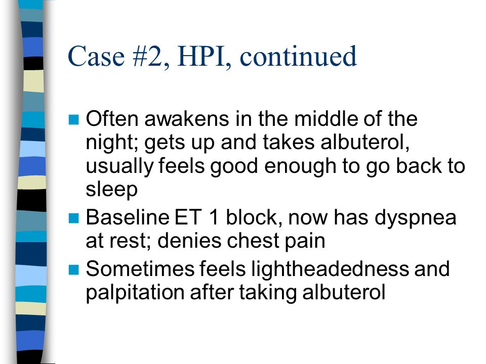 Case #2, HPI, continued Often awakens in the middle of the night; gets up and takes albuterol, usually feels good enough to go back to sleep Baseline ET 1 block, now has dyspnea at rest; denies chest pain Sometimes feels lightheadedness and palpitation after taking albuterol