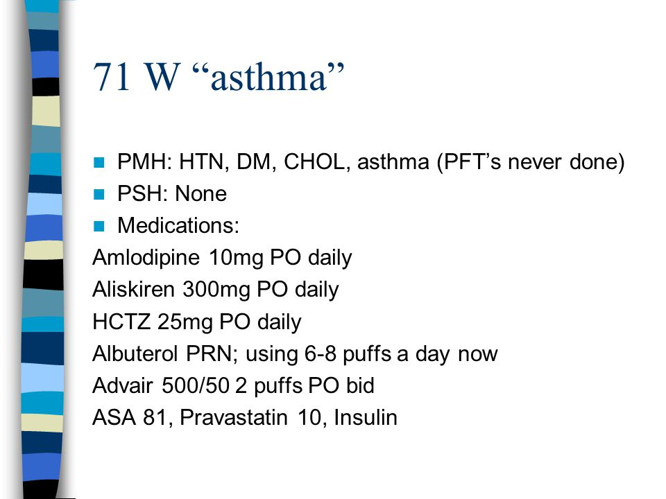 71 W asthma PMH: HTN, DM, CHOL, asthma (PFT's never done) PSH: None Medications: Amlodipine 10mg PO daily Aliskiren 300mg PO daily HCTZ 25mg PO daily Albuterol PRN; using 6-8 puffs a day now Advair 500/50 2 puffs PO bid ASA 81, Pravastatin 10, Insulin