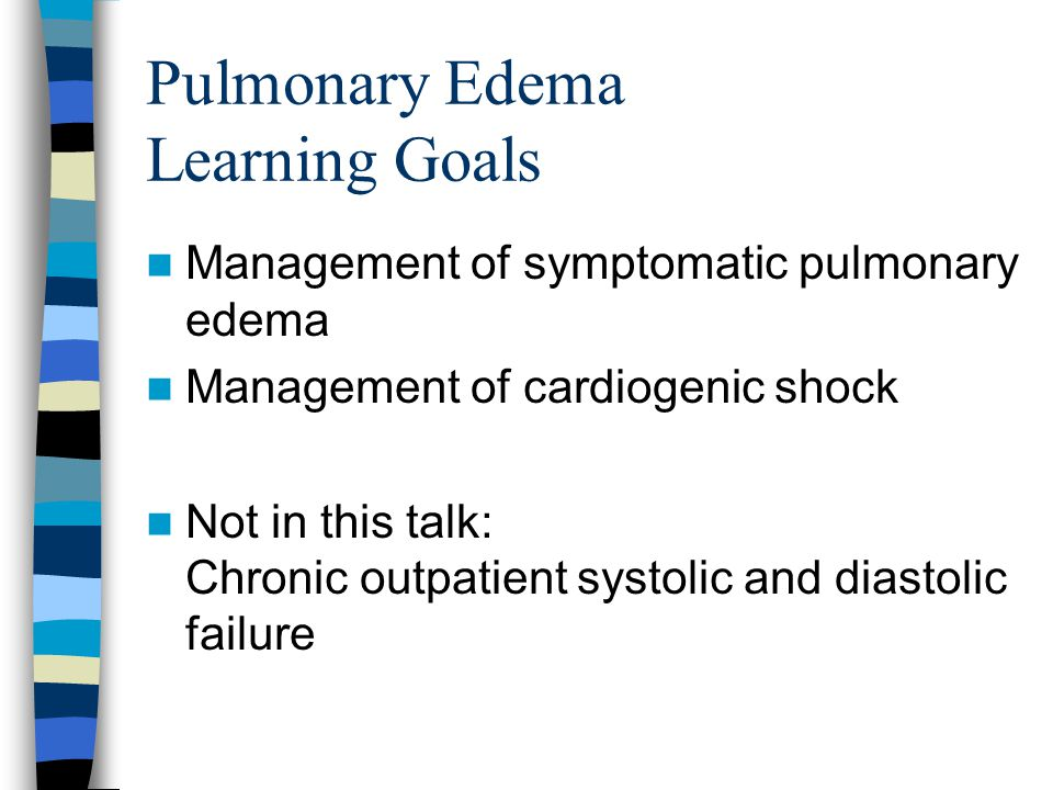 Pulmonary Edema Learning Goals Management of symptomatic pulmonary edema Management of cardiogenic shock Not in this talk: Chronic outpatient systolic
