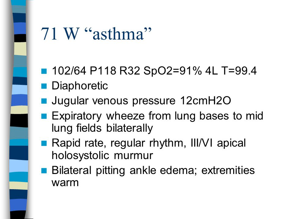 71 W asthma 102/64 P118 R32 SpO2=91% 4L T=99.4 Diaphoretic Jugular venous pressure 12cmH2O Expiratory wheeze from lung bases to mid lung fields bilaterally Rapid rate, regular rhythm, III/VI apical holosystolic murmur Bilateral pitting ankle edema; extremities warm