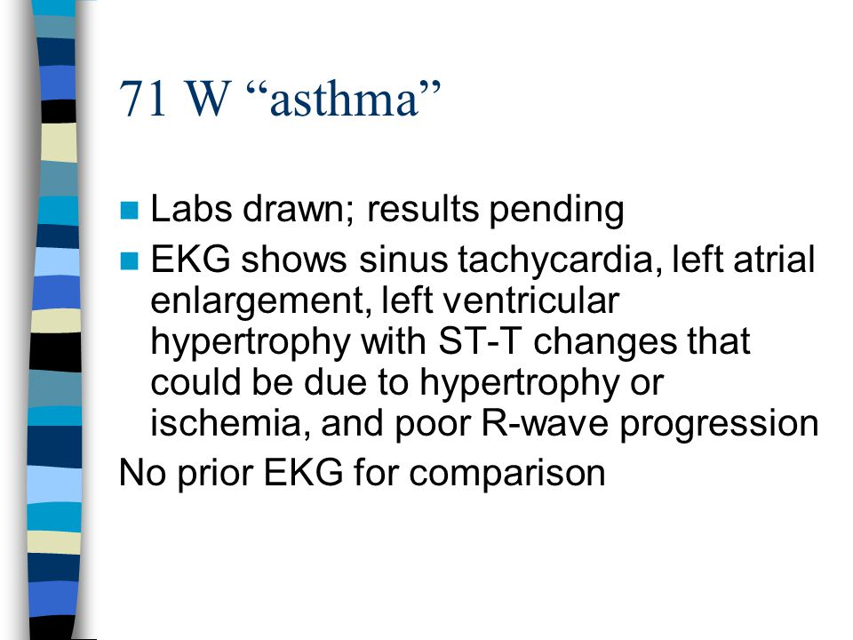 71 W asthma Labs drawn; results pending EKG shows sinus tachycardia, left atrial enlargement, left ventricular hypertrophy with ST-T changes that could be due to hypertrophy or ischemia, and poor R-wave progression No prior EKG for comparison