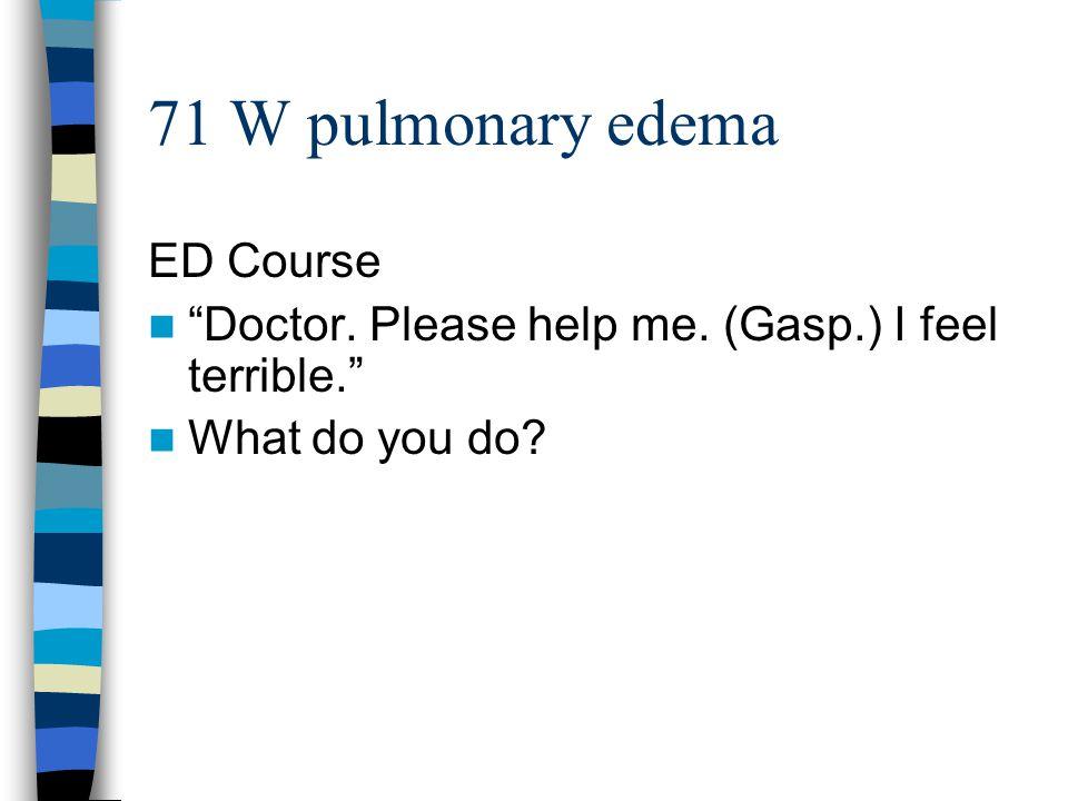 71 W pulmonary edema ED Course Doctor. Please help me. (Gasp.) I feel terrible. What do you do?