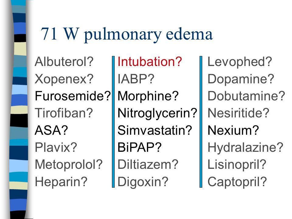 71 W pulmonary edema Intubation? IABP? Morphine? Nitroglycerin? Simvastatin? BiPAP? Diltiazem? Digoxin? Albuterol? Xopenex? Furosemide? Tirofiban? ASA