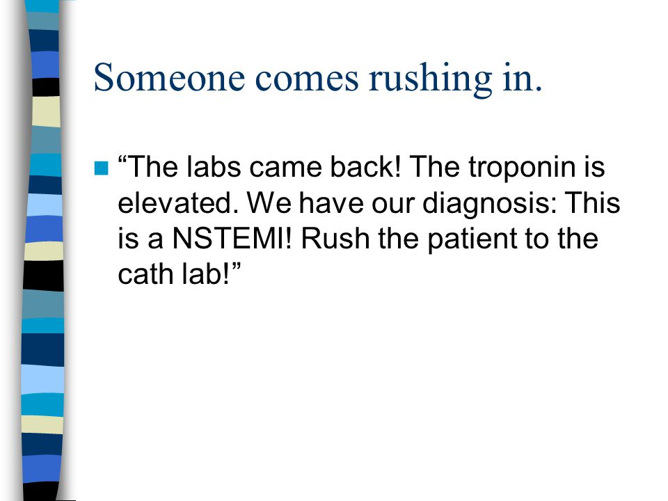 """Someone comes rushing in. """"The labs came back! The troponin is elevated. We have our diagnosis: This is a NSTEMI! Rush the patient to the cath lab!"""""""