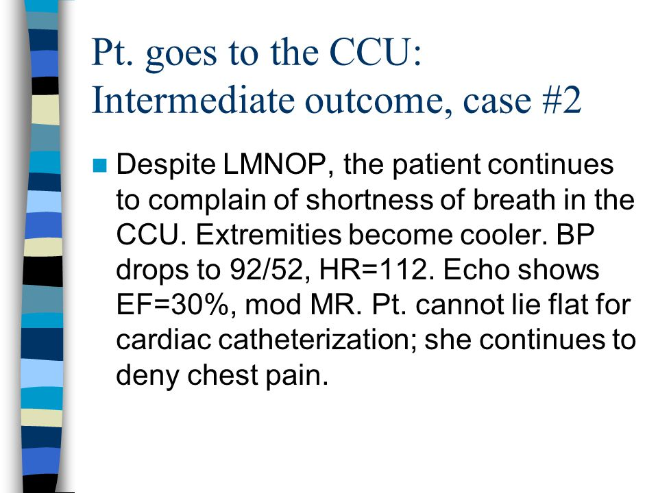 Pt. goes to the CCU: Intermediate outcome, case #2 Despite LMNOP, the patient continues to complain of shortness of breath in the CCU. Extremities bec