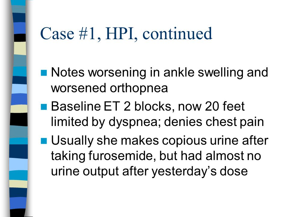 Case #1, HPI, continued Notes worsening in ankle swelling and worsened orthopnea Baseline ET 2 blocks, now 20 feet limited by dyspnea; denies chest pain Usually she makes copious urine after taking furosemide, but had almost no urine output after yesterday's dose