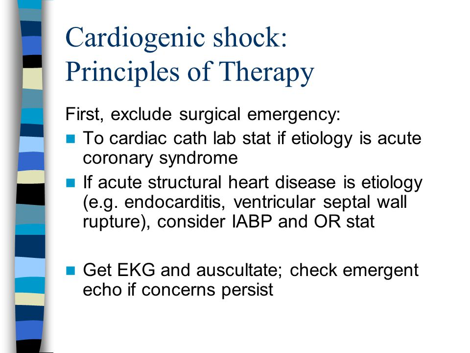 Cardiogenic shock: Principles of Therapy First, exclude surgical emergency: To cardiac cath lab stat if etiology is acute coronary syndrome If acute structural heart disease is etiology (e.g.