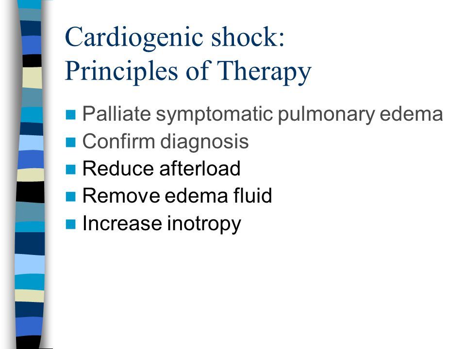 Cardiogenic shock: Principles of Therapy Palliate symptomatic pulmonary edema Confirm diagnosis Reduce afterload Remove edema fluid Increase inotropy