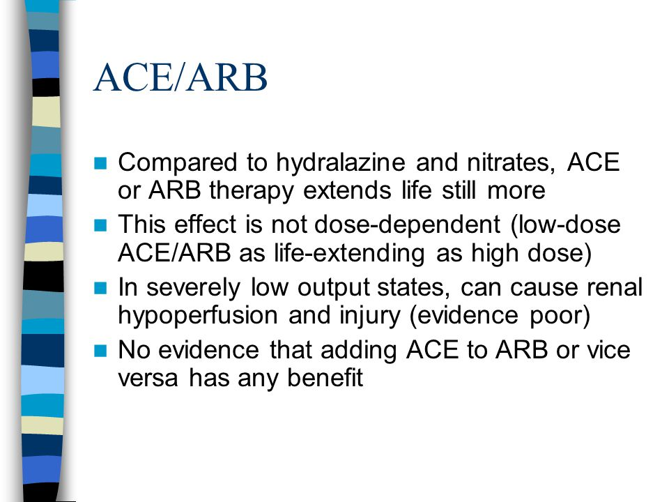 ACE/ARB Compared to hydralazine and nitrates, ACE or ARB therapy extends life still more This effect is not dose-dependent (low-dose ACE/ARB as life-extending as high dose) In severely low output states, can cause renal hypoperfusion and injury (evidence poor) No evidence that adding ACE to ARB or vice versa has any benefit