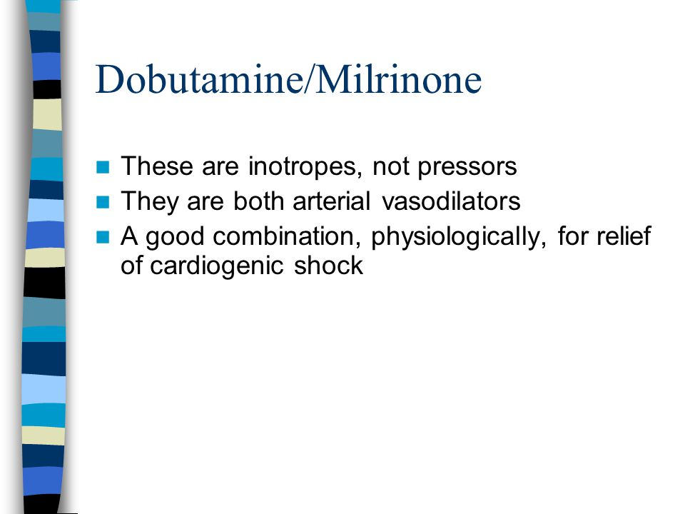 Dobutamine/Milrinone These are inotropes, not pressors They are both arterial vasodilators A good combination, physiologically, for relief of cardiogenic shock