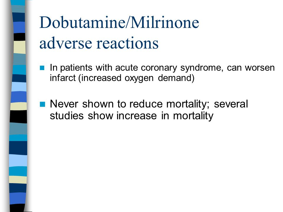 Dobutamine/Milrinone adverse reactions In patients with acute coronary syndrome, can worsen infarct (increased oxygen demand) Never shown to reduce mortality; several studies show increase in mortality