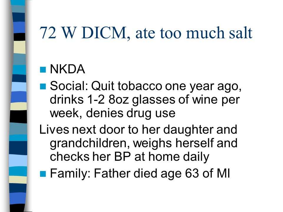 72 W DICM, ate too much salt NKDA Social: Quit tobacco one year ago, drinks 1-2 8oz glasses of wine per week, denies drug use Lives next door to her d