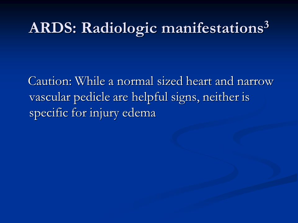 ARDS: Radiologic manifestations 3 Caution: While a normal sized heart and narrow vascular pedicle are helpful signs, neither is specific for injury edema Caution: While a normal sized heart and narrow vascular pedicle are helpful signs, neither is specific for injury edema
