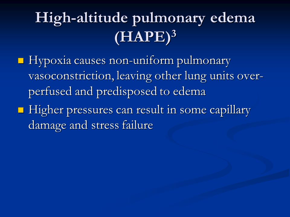 High-altitude pulmonary edema (HAPE) 3 Hypoxia causes non-uniform pulmonary vasoconstriction, leaving other lung units over- perfused and predisposed to edema Hypoxia causes non-uniform pulmonary vasoconstriction, leaving other lung units over- perfused and predisposed to edema Higher pressures can result in some capillary damage and stress failure Higher pressures can result in some capillary damage and stress failure