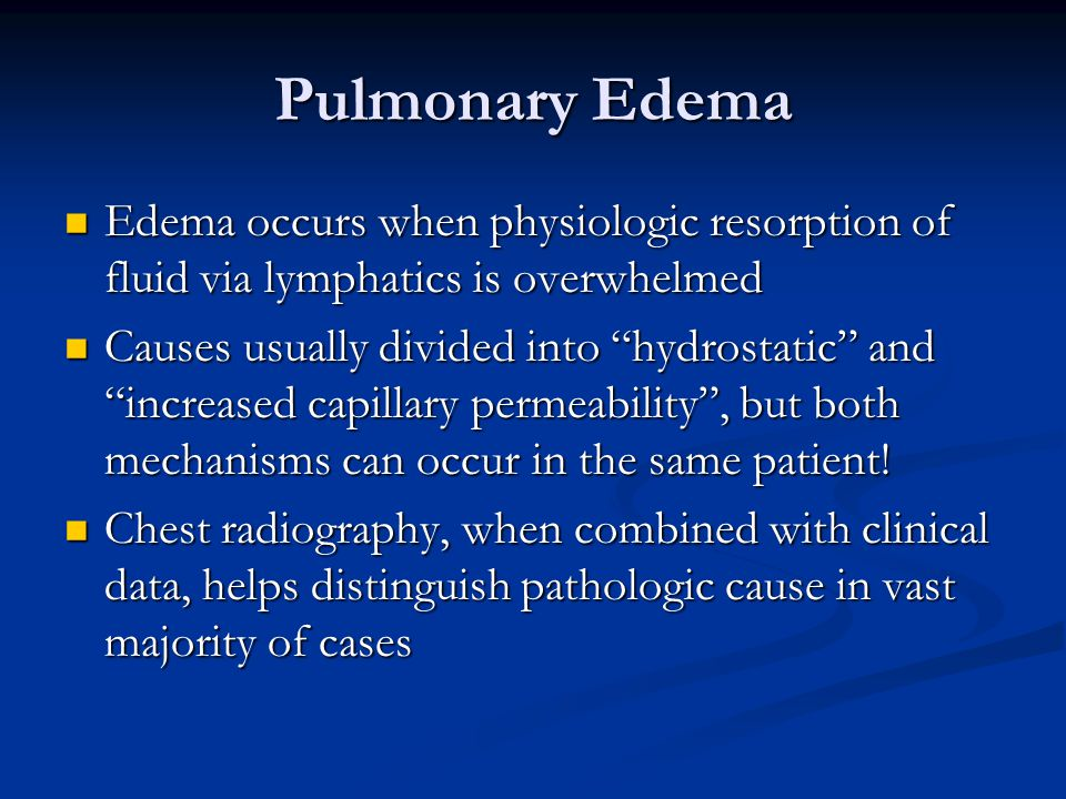 Pulmonary Edema Edema occurs when physiologic resorption of fluid via lymphatics is overwhelmed Edema occurs when physiologic resorption of fluid via lymphatics is overwhelmed Causes usually divided into hydrostatic and increased capillary permeability , but both mechanisms can occur in the same patient.