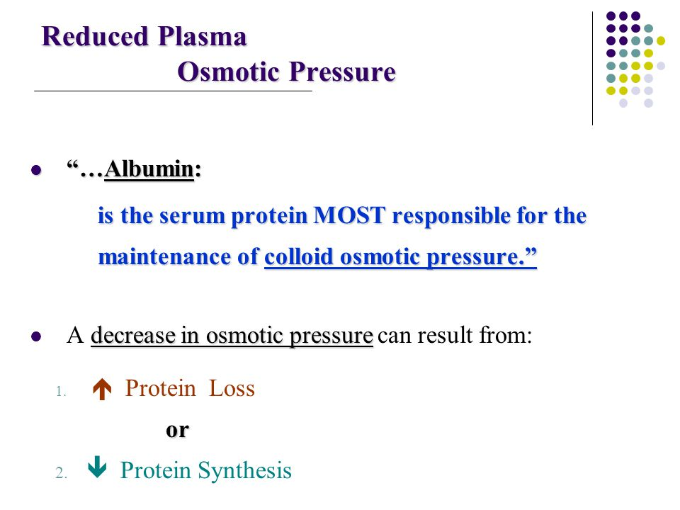 "Reduced Plasma Osmotic Pressure ""…Albumin: ""…Albumin: is the serum protein MOST responsible for the maintenance of colloid osmotic pressure."" decrease"