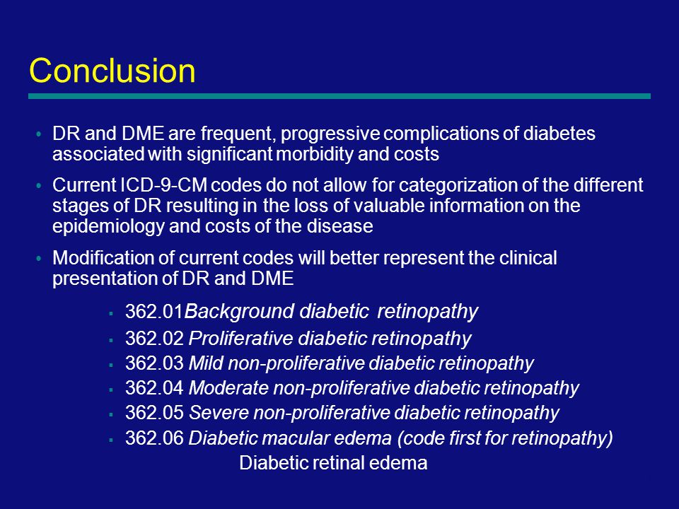 9 Conclusion DR and DME are frequent, progressive complications of diabetes associated with significant morbidity and costs Current ICD-9-CM codes do not allow for categorization of the different stages of DR resulting in the loss of valuable information on the epidemiology and costs of the disease Modification of current codes will better represent the clinical presentation of DR and DME  362.01 Background diabetic retinopathy  362.02 Proliferative diabetic retinopathy  362.03 Mild non-proliferative diabetic retinopathy  362.04 Moderate non-proliferative diabetic retinopathy  362.05 Severe non-proliferative diabetic retinopathy  362.06 Diabetic macular edema (code first for retinopathy) Diabetic retinal edema