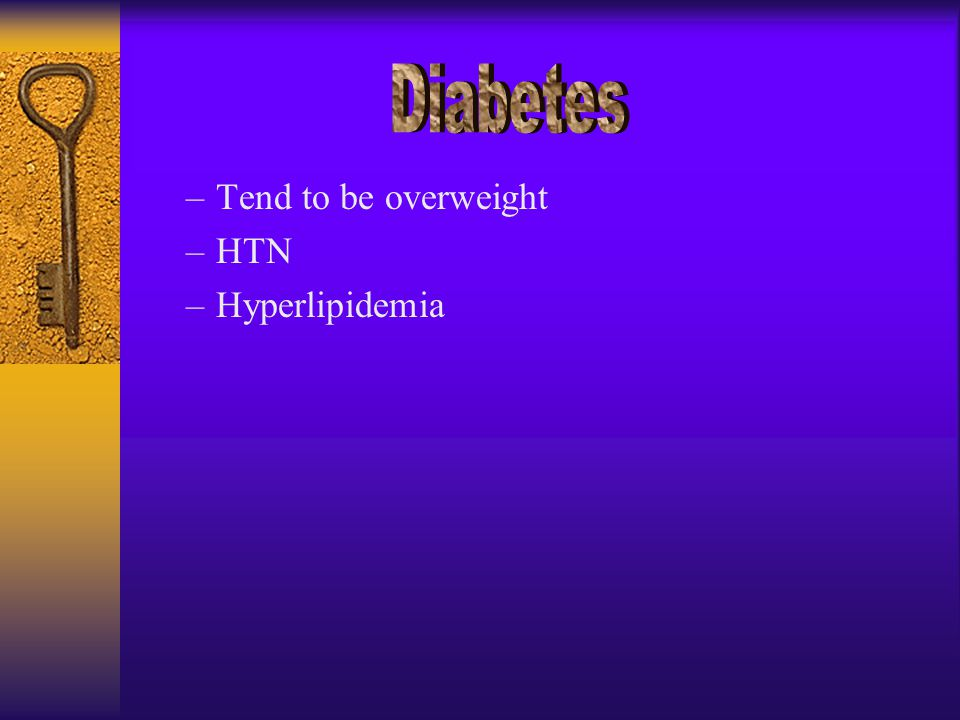 –Tend to be overweight –HTN –Hyperlipidemia