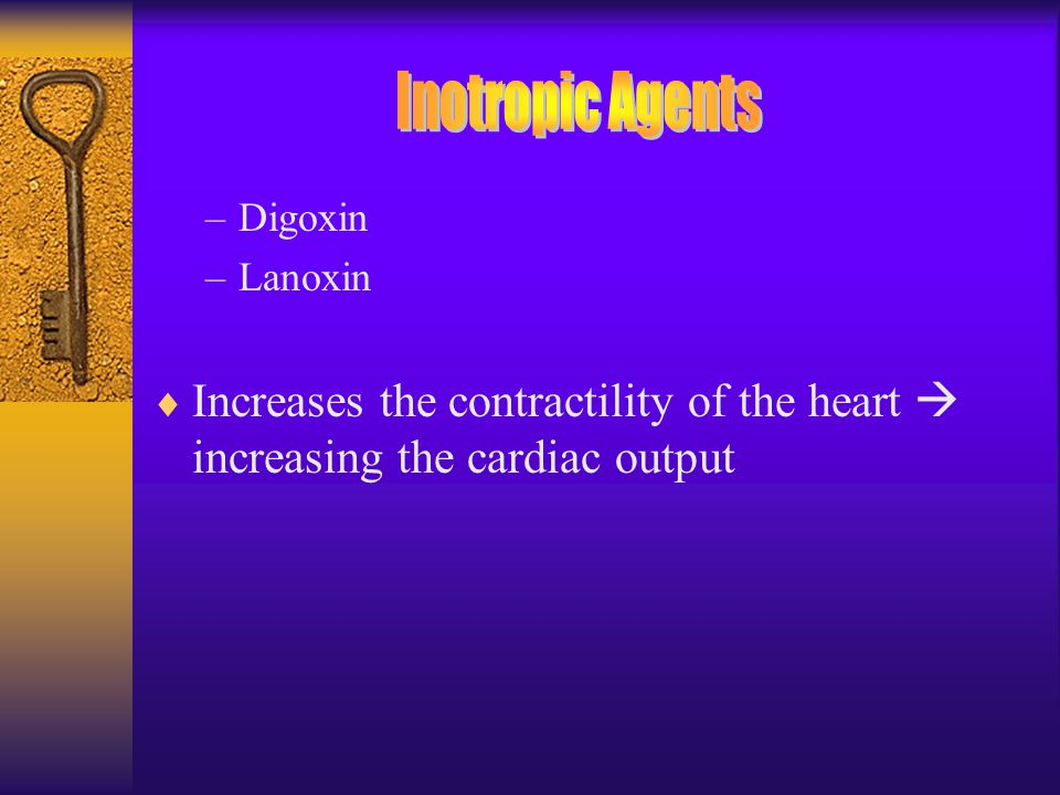 –Digoxin –Lanoxin  Increases the contractility of the heart  increasing the cardiac output