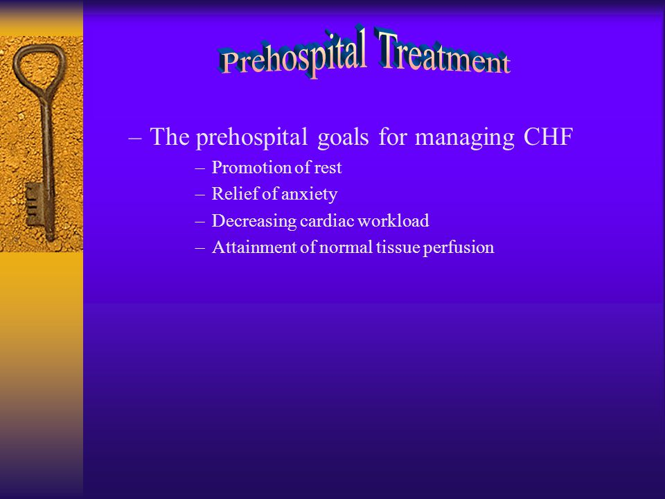 –The prehospital goals for managing CHF –Promotion of rest –Relief of anxiety –Decreasing cardiac workload –Attainment of normal tissue perfusion