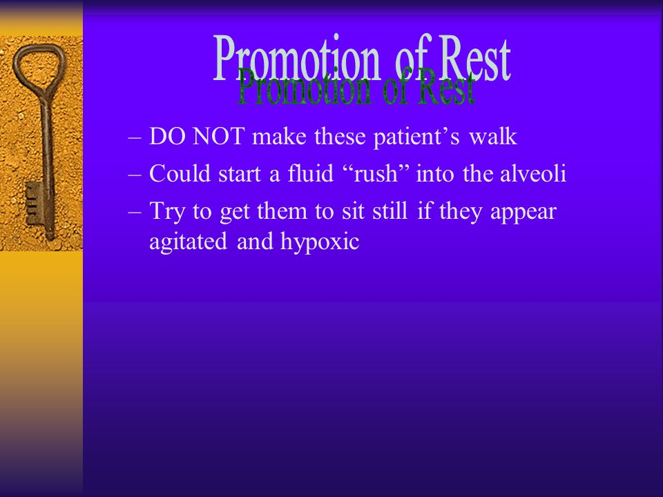 –DO NOT make these patient's walk –Could start a fluid rush into the alveoli –Try to get them to sit still if they appear agitated and hypoxic
