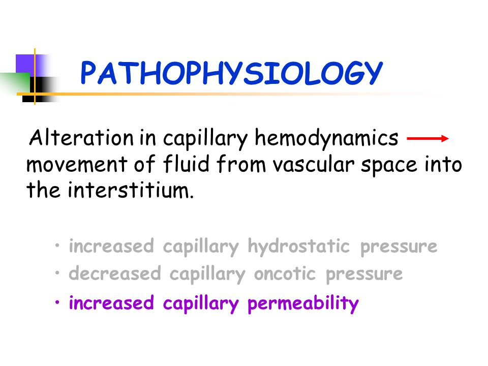 PATHOPHYSIOLOGY Alteration in capillary hemodynamics movement of fluid from vascular space into the interstitium. increased capillary hydrostatic pres