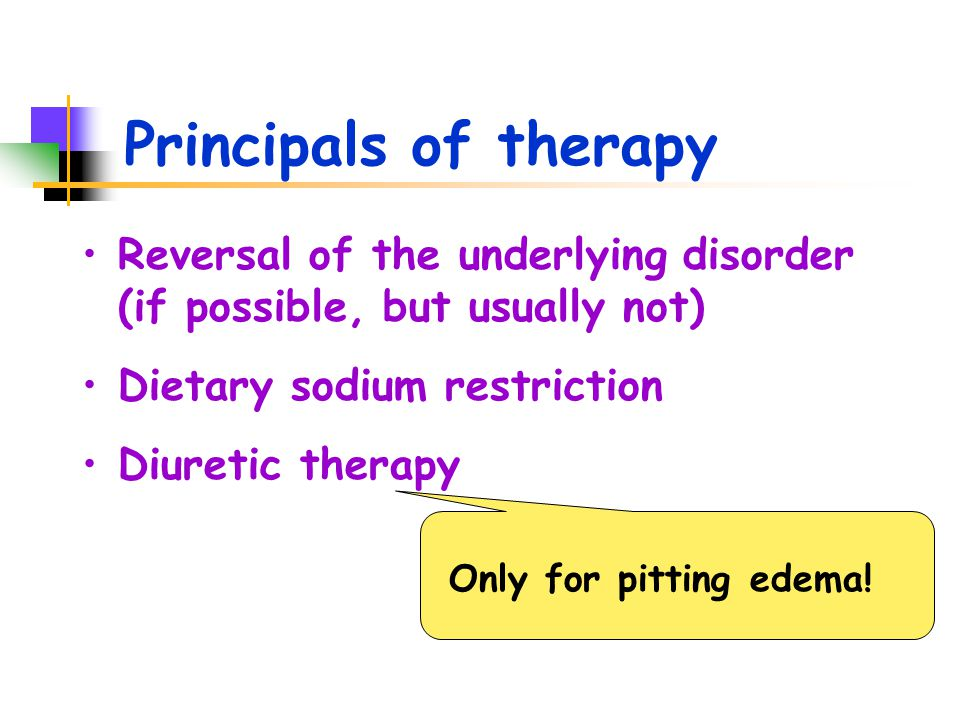 Principals of therapy Reversal of the underlying disorder (if possible, but usually not) Dietary sodium restriction Diuretic therapy Only for pitting
