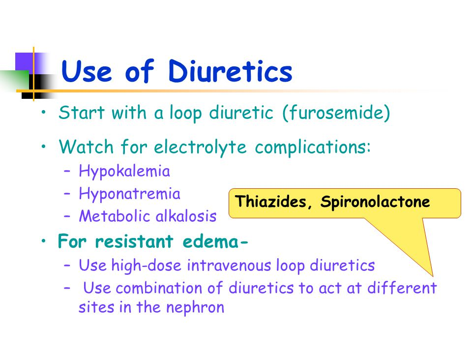 Use of Diuretics Start with a loop diuretic (furosemide) Watch for electrolyte complications: –Hypokalemia –Hyponatremia –Metabolic alkalosis For resistant edema- –Use high-dose intravenous loop diuretics – Use combination of diuretics to act at different sites in the nephron Thiazides, Spironolactone