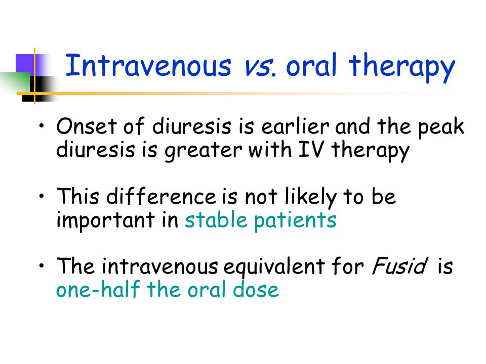 Intravenous vs. oral therapy Onset of diuresis is earlier and the peak diuresis is greater with IV therapy This difference is not likely to be importa