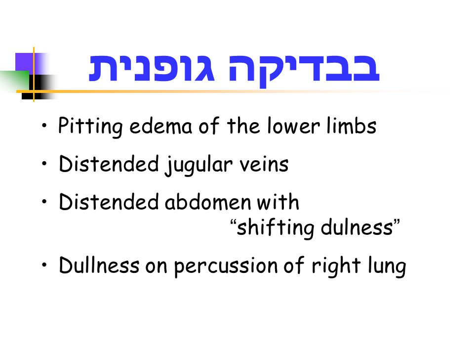 בבדיקה גופנית Pitting edema of the lower limbs Distended jugular veins Distended abdomen with shifting dulness Dullness on percussion of right lung
