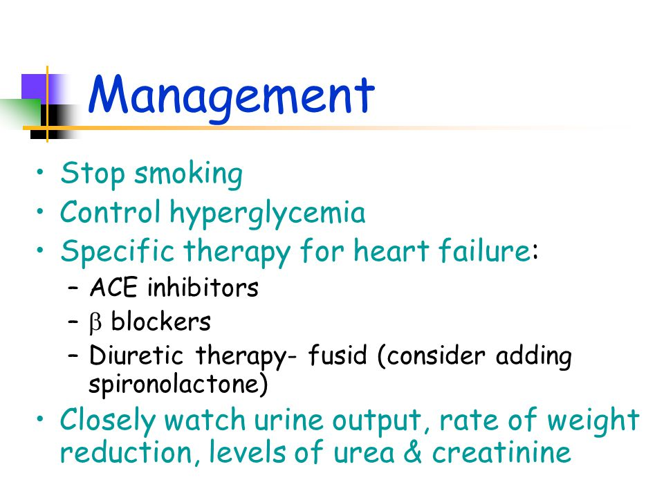 Management Stop smoking Control hyperglycemia Specific therapy for heart failure: –ACE inhibitors –  blockers –Diuretic therapy- fusid (consider adding spironolactone) Closely watch urine output, rate of weight reduction, levels of urea & creatinine