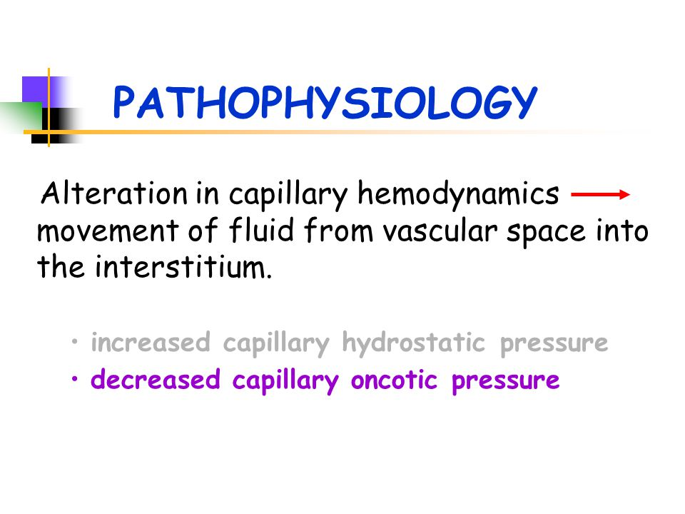 PATHOPHYSIOLOGY Alteration in capillary hemodynamics movement of fluid from vascular space into the interstitium. decreased capillary oncotic pressure