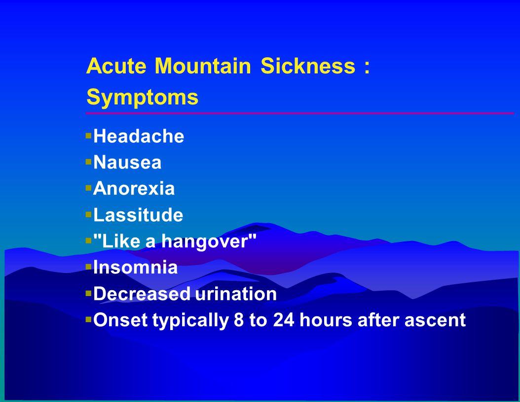 Acute Mountain Sickness : Symptoms  Headache  Nausea  Anorexia  Lassitude 