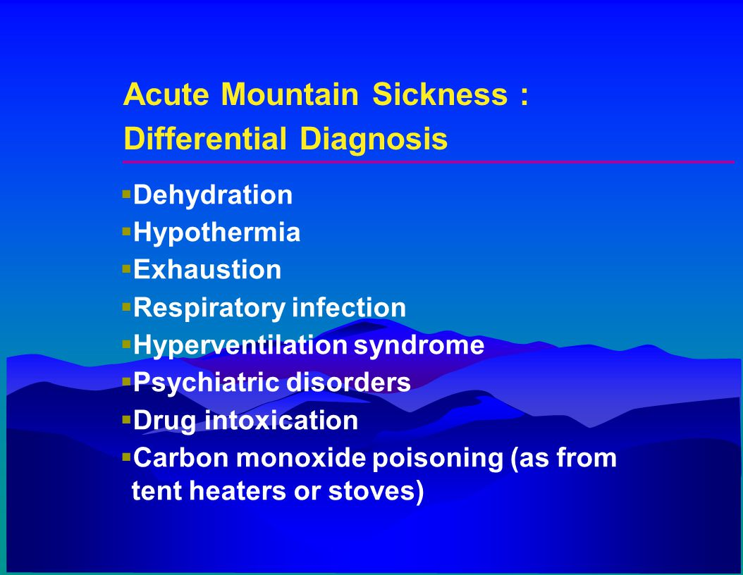 Acute Mountain Sickness : Differential Diagnosis  Dehydration  Hypothermia  Exhaustion  Respiratory infection  Hyperventilation syndrome  Psychi