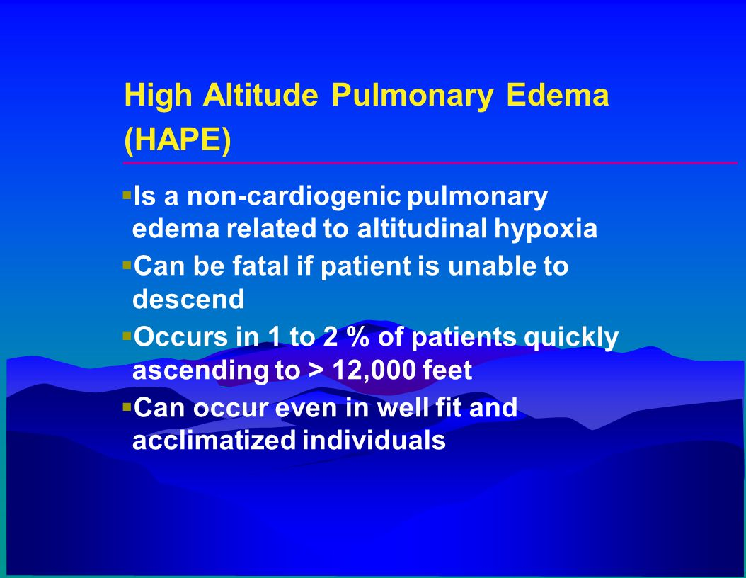 High Altitude Pulmonary Edema (HAPE)  Is a non-cardiogenic pulmonary edema related to altitudinal hypoxia  Can be fatal if patient is unable to desc