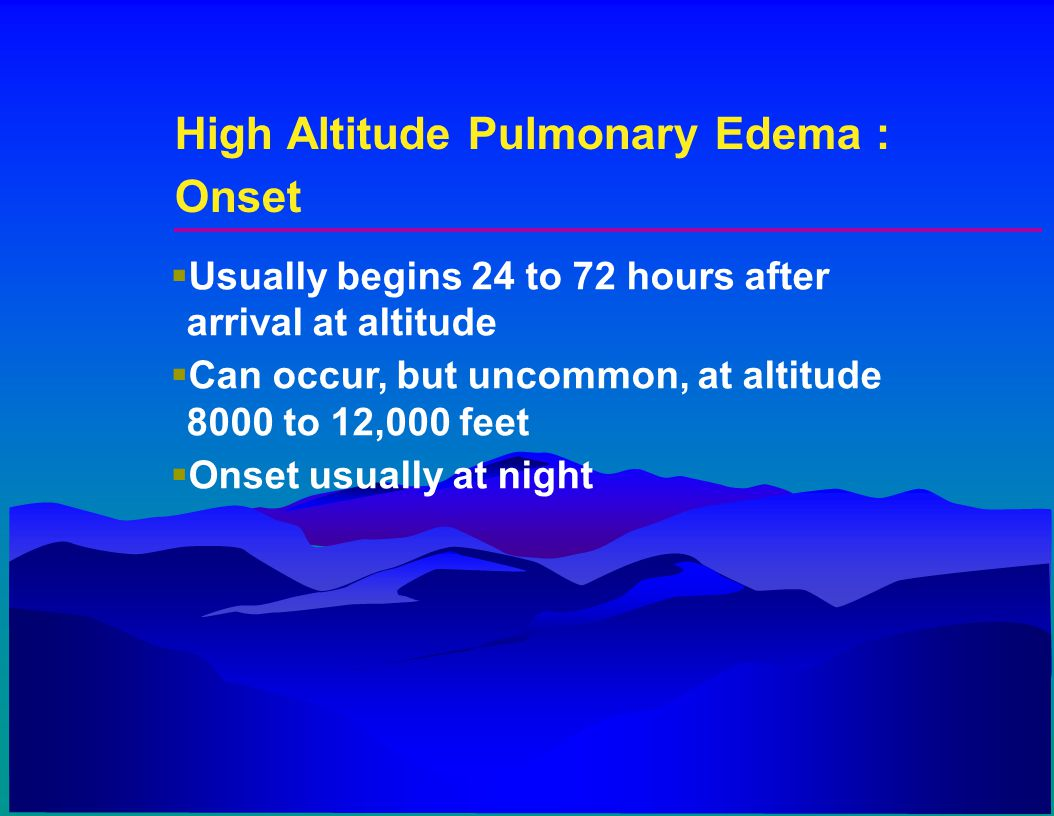 High Altitude Pulmonary Edema : Onset  Usually begins 24 to 72 hours after arrival at altitude  Can occur, but uncommon, at altitude 8000 to 12,000