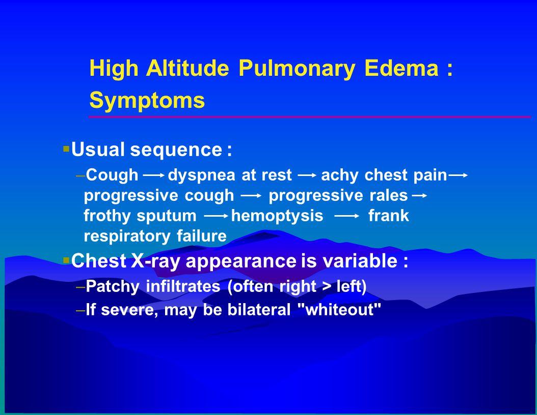 High Altitude Pulmonary Edema : Symptoms  Usual sequence : –Cough dyspnea at rest achy chest pain progressive cough progressive rales frothy sputum h