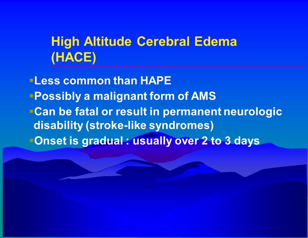 High Altitude Cerebral Edema (HACE)  Less common than HAPE  Possibly a malignant form of AMS  Can be fatal or result in permanent neurologic disabi