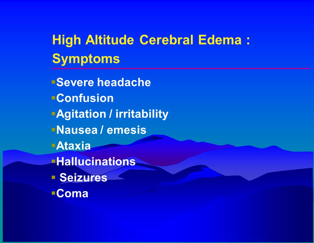 High Altitude Cerebral Edema : Symptoms  Severe headache  Confusion  Agitation / irritability  Nausea / emesis  Ataxia  Hallucinations  Seizure