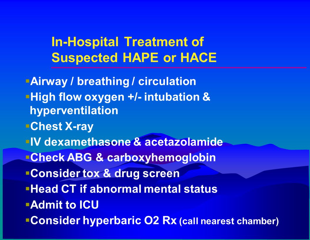 In-Hospital Treatment of Suspected HAPE or HACE  Airway / breathing / circulation  High flow oxygen +/- intubation & hyperventilation  Chest X-ray