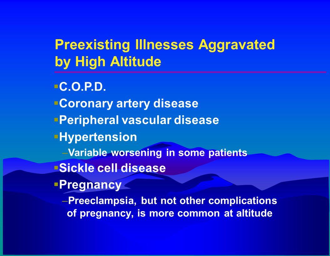 Preexisting Illnesses Aggravated by High Altitude  C.O.P.D.  Coronary artery disease  Peripheral vascular disease  Hypertension –Variable worsenin