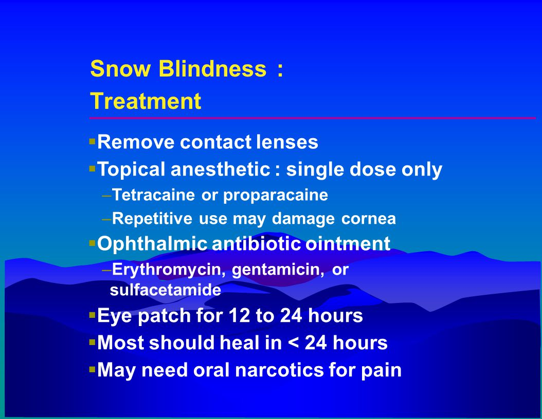Snow Blindness : Treatment  Remove contact lenses  Topical anesthetic : single dose only –Tetracaine or proparacaine –Repetitive use may damage corn
