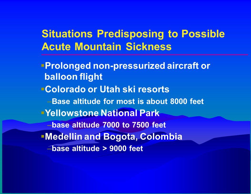 Situations Predisposing to Possible Acute Mountain Sickness  Prolonged non-pressurized aircraft or balloon flight  Colorado or Utah ski resorts –Bas