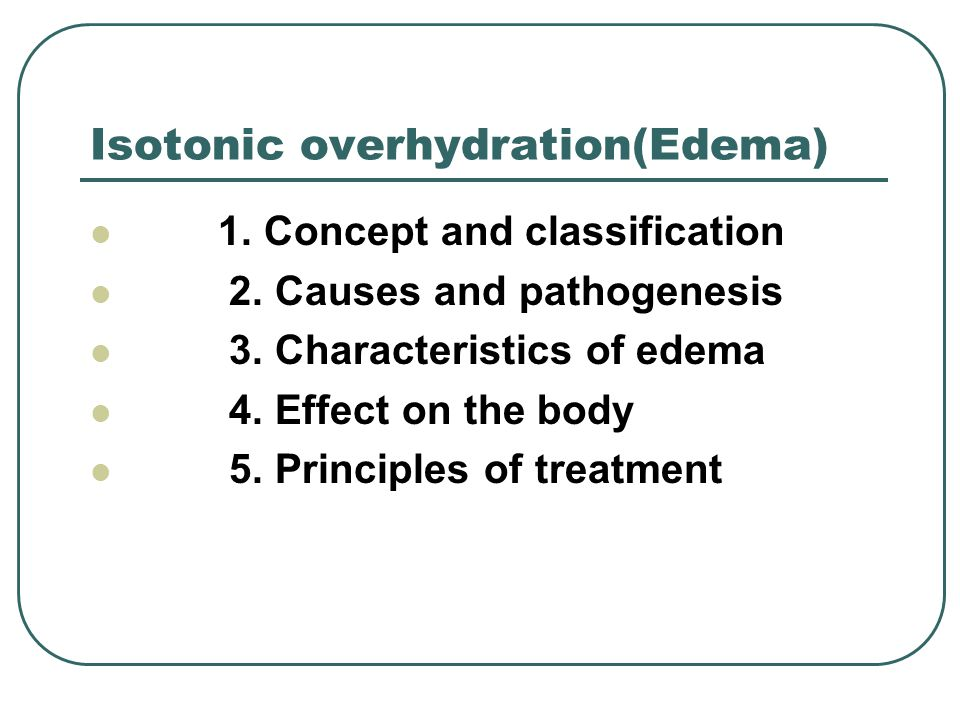 Isotonic overhydration(Edema) 1. Concept and classification 2. Causes and pathogenesis 3. Characteristics of edema 4. Effect on the body 5. Principles