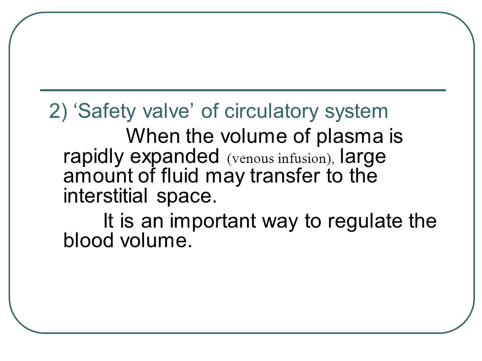 2) 'Safety valve' of circulatory system When the volume of plasma is rapidly expanded (venous infusion), large amount of fluid may transfer to the int
