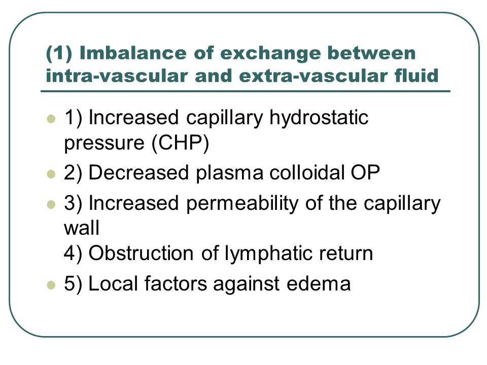 (1) Imbalance of exchange between intra-vascular and extra-vascular fluid 1) Increased capillary hydrostatic pressure (CHP) 2) Decreased plasma colloi