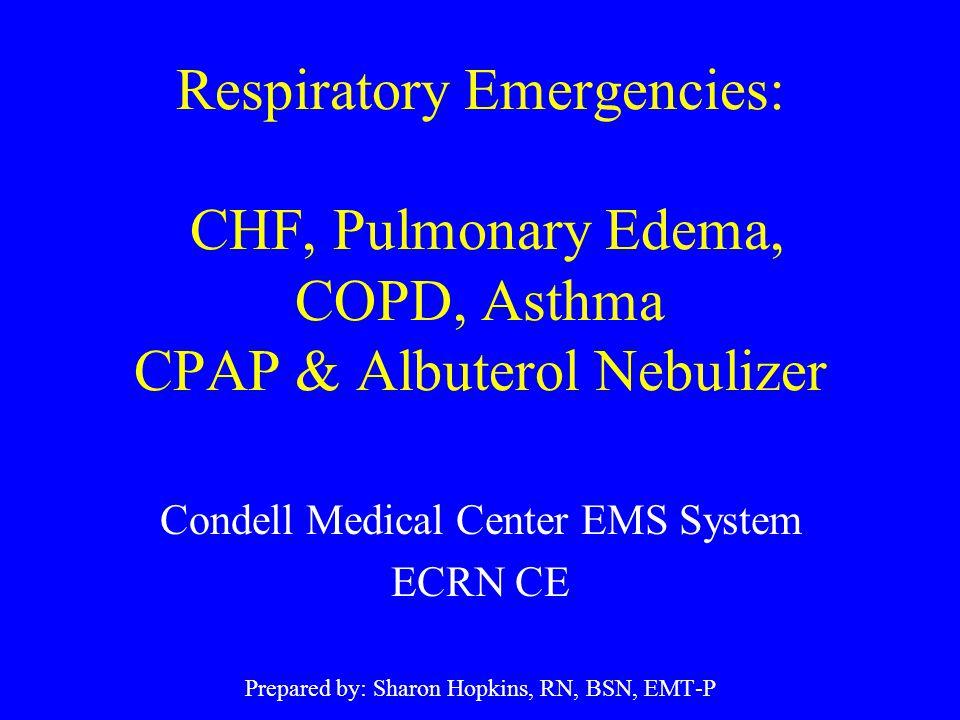 Respiratory Emergencies: CHF, Pulmonary Edema, COPD, Asthma CPAP & Albuterol Nebulizer Condell Medical Center EMS System ECRN CE Prepared by: Sharon H